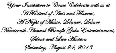 Your invitation to come celebrate with us at a Festival of Arts and Flowers, A Night of Music, Dinner, Dance - Nineteenth Annual Benefit Gala Entertainment, Silent and Live Auction - Saturday, August 24, 2013